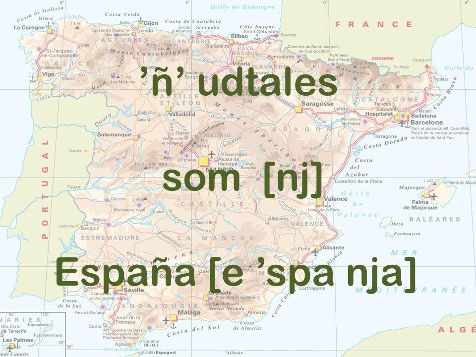 'ñ' udtales som [nj] España [e 'spa nja]